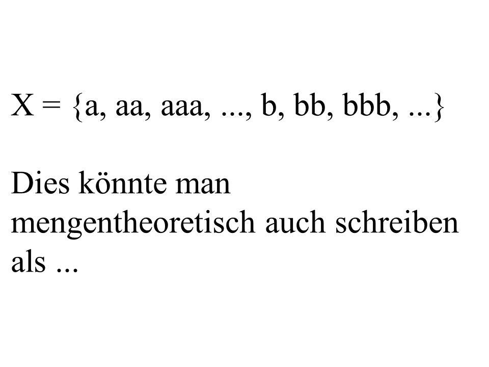 X = {a, aa, aaa,..., b, bb, bbb,...} Dies könnte man mengentheoretisch auch schreiben als...