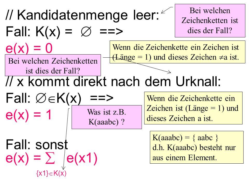 // Kandidatenmenge leer: Fall: K(x) = ==> e(x) = 0 // x kommt direkt nach dem Urknall: Fall: K(x) ==> e(x) = 1 Fall: sonst e(x) = e(x1) {x1} K(x) Bei welchen Zeichenketten ist dies der Fall.