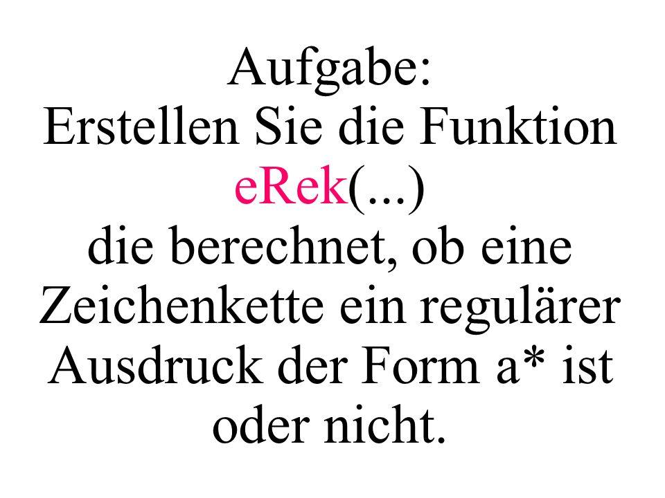 Aufgabe: Erstellen Sie die Funktion eRek(...) die berechnet, ob eine Zeichenkette ein regulärer Ausdruck der Form a* ist oder nicht.