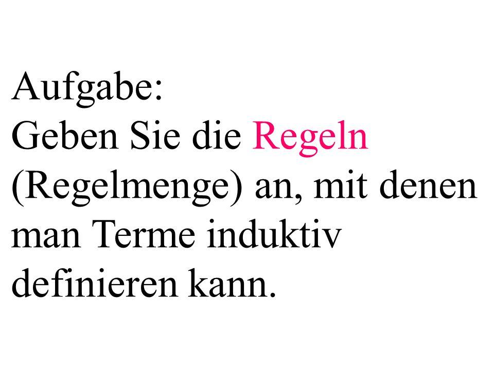Aufgabe: Geben Sie die Regeln (Regelmenge) an, mit denen man Terme induktiv definieren kann.