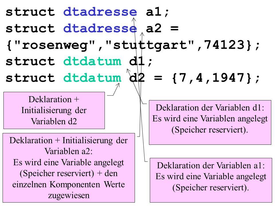 struct dtadresse a1; struct dtadresse a2 = { rosenweg , stuttgart ,74123}; struct dtdatum d1; struct dtdatum d2 = {7,4,1947}; Deklaration der Variablen a1: Es wird eine Variable angelegt (Speicher reserviert).