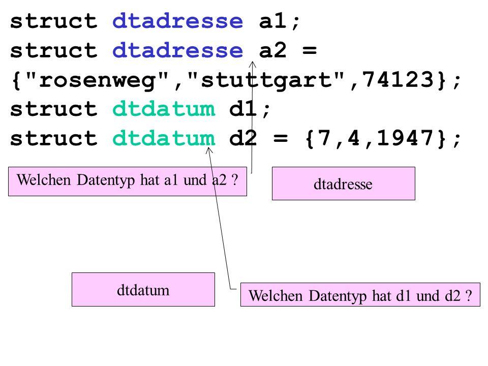 struct dtadresse a1; struct dtadresse a2 = { rosenweg , stuttgart ,74123}; struct dtdatum d1; struct dtdatum d2 = {7,4,1947}; Welchen Datentyp hat a1 und a2 .
