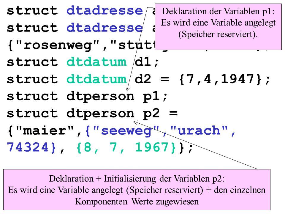 struct dtadresse a1; struct dtadresse a2 = { rosenweg , stuttgart ,74123}; struct dtdatum d1; struct dtdatum d2 = {7,4,1947}; struct dtperson p1; struct dtperson p2 = { maier ,{ seeweg , urach , 74324}, {8, 7, 1967}}; Deklaration der Variablen p1: Es wird eine Variable angelegt (Speicher reserviert).