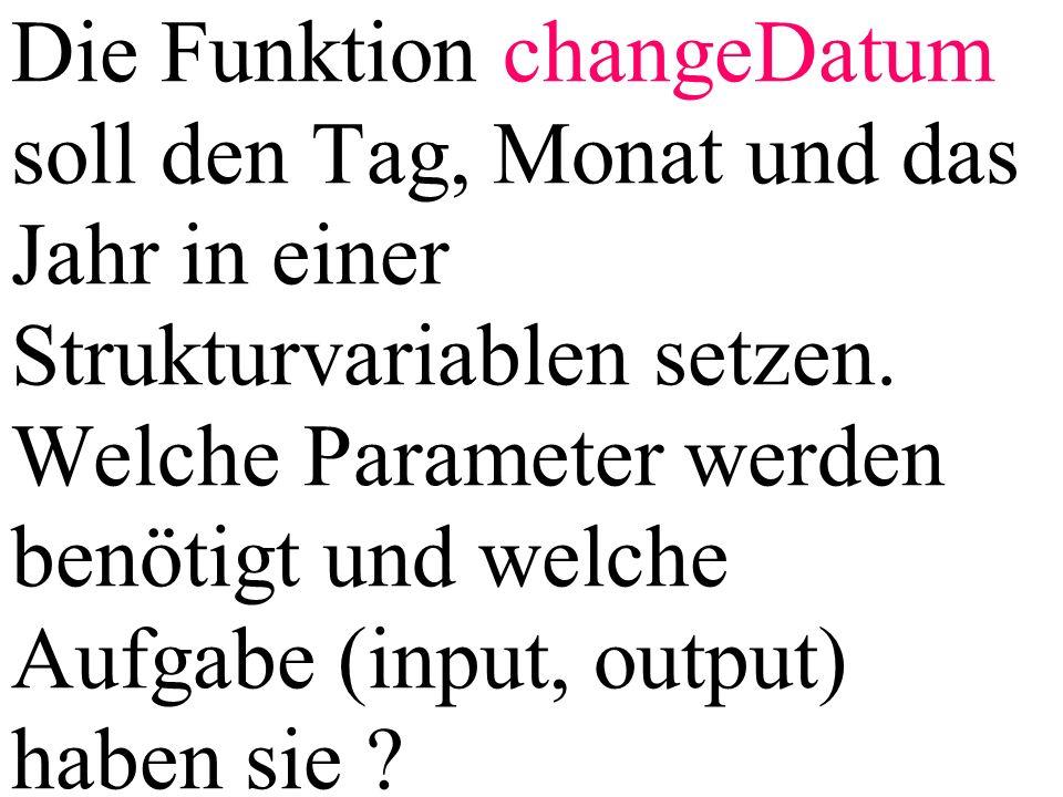 Die Funktion changeDatum soll den Tag, Monat und das Jahr in einer Strukturvariablen setzen. Welche Parameter werden benötigt und welche Aufgabe (inpu