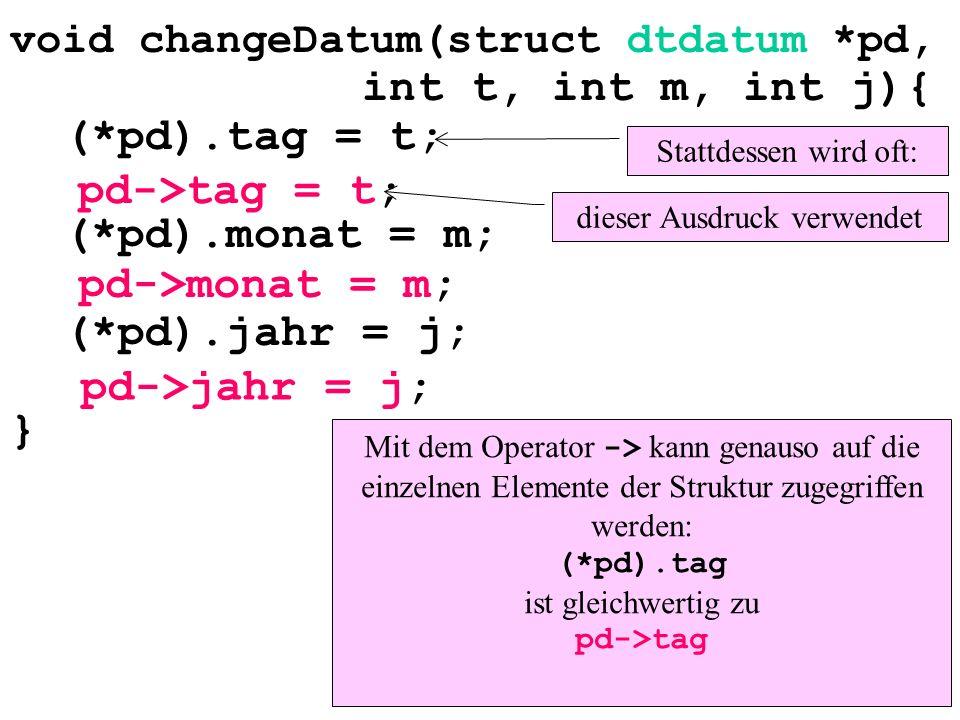 void changeDatum(struct dtdatum *pd, int t, int m, int j){ (*pd).tag = t; (*pd).monat = m; (*pd).jahr = j; } Stattdessen wird oft: pd->tag = t; pd->mo