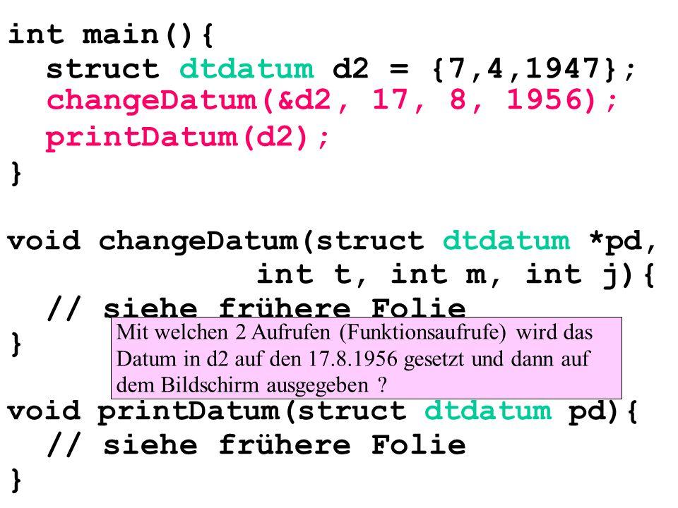 int main(){ struct dtdatum d2 = {7,4,1947}; } void changeDatum(struct dtdatum *pd, int t, int m, int j){ // siehe frühere Folie } void printDatum(struct dtdatum pd){ // siehe frühere Folie } changeDatum(&d2, 17, 8, 1956); printDatum(d2); Mit welchen 2 Aufrufen (Funktionsaufrufe) wird das Datum in d2 auf den 17.8.1956 gesetzt und dann auf dem Bildschirm ausgegeben