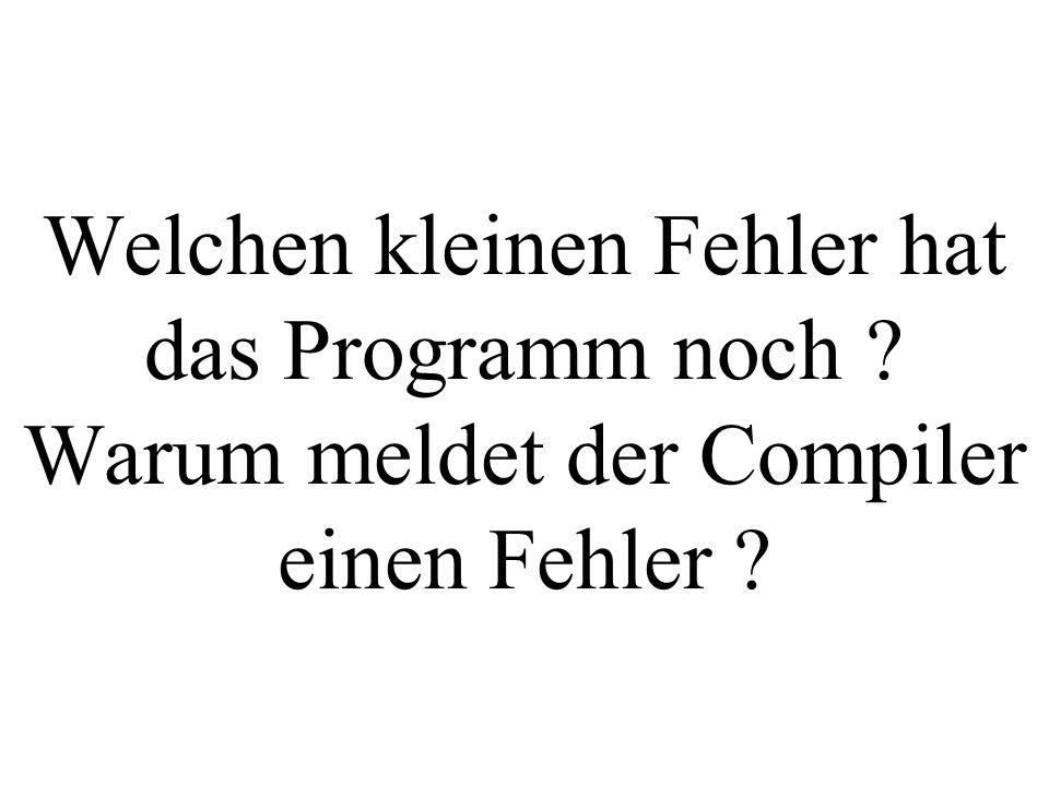 Welchen kleinen Fehler hat das Programm noch ? Warum meldet der Compiler einen Fehler ?