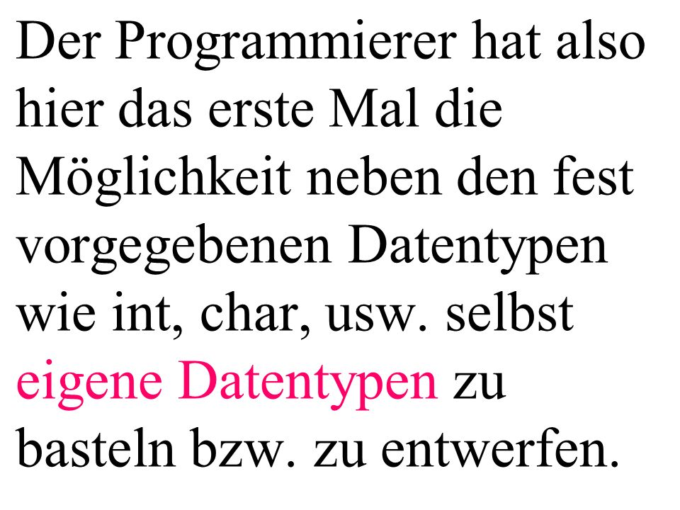 Der Programmierer hat also hier das erste Mal die Möglichkeit neben den fest vorgegebenen Datentypen wie int, char, usw. selbst eigene Datentypen zu b