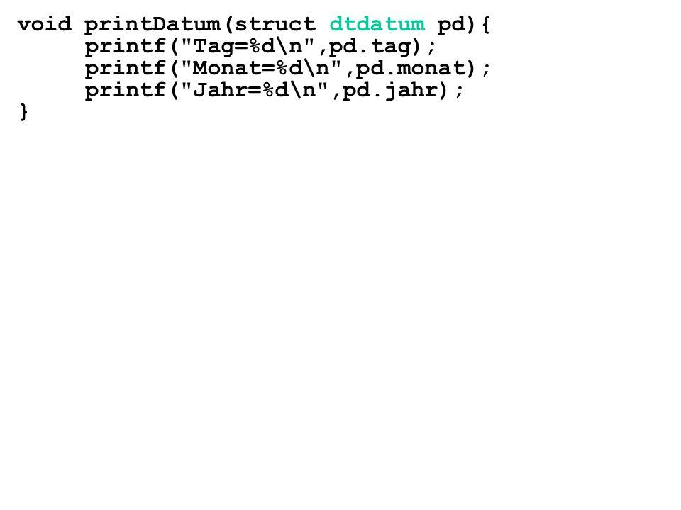 void printDatum(struct dtdatum pd){ printf( Tag=%d\n ,pd.tag); printf( Monat=%d\n ,pd.monat); printf( Jahr=%d\n ,pd.jahr); }