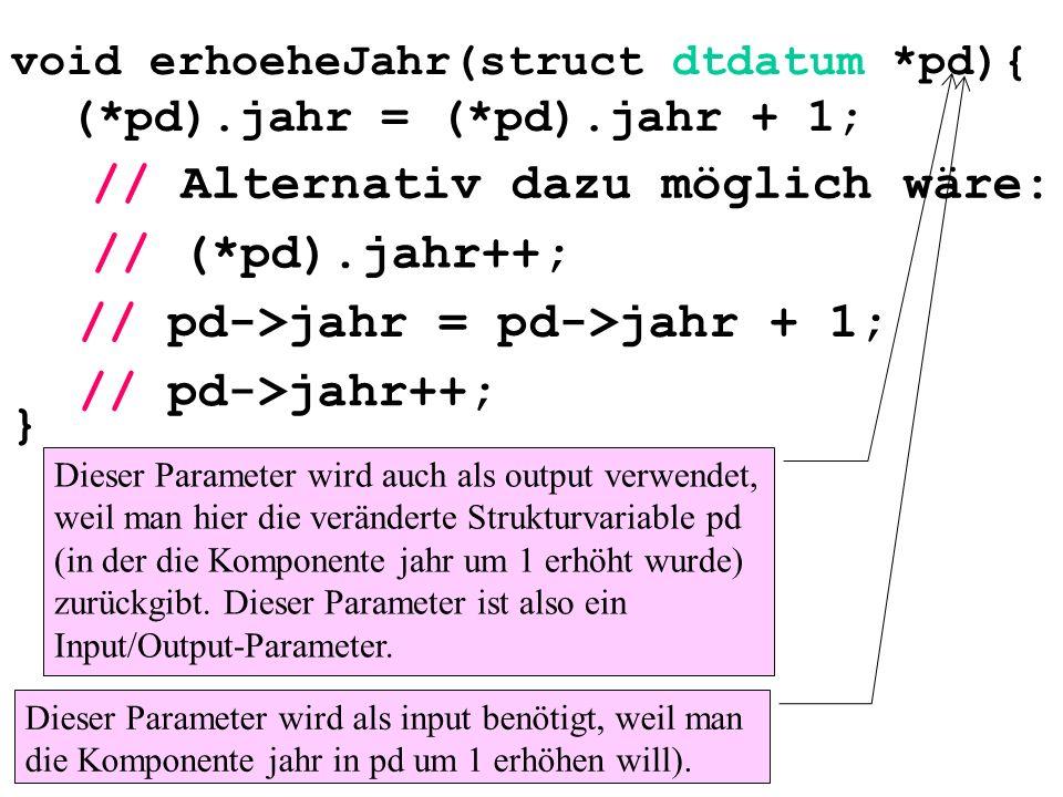 void erhoeheJahr(struct dtdatum *pd){ (*pd).jahr = (*pd).jahr + 1; } // (*pd).jahr++; // pd->jahr = pd->jahr + 1; // pd->jahr++; // Alternativ dazu möglich wäre: Dieser Parameter wird als input benötigt, weil man die Komponente jahr in pd um 1 erhöhen will).