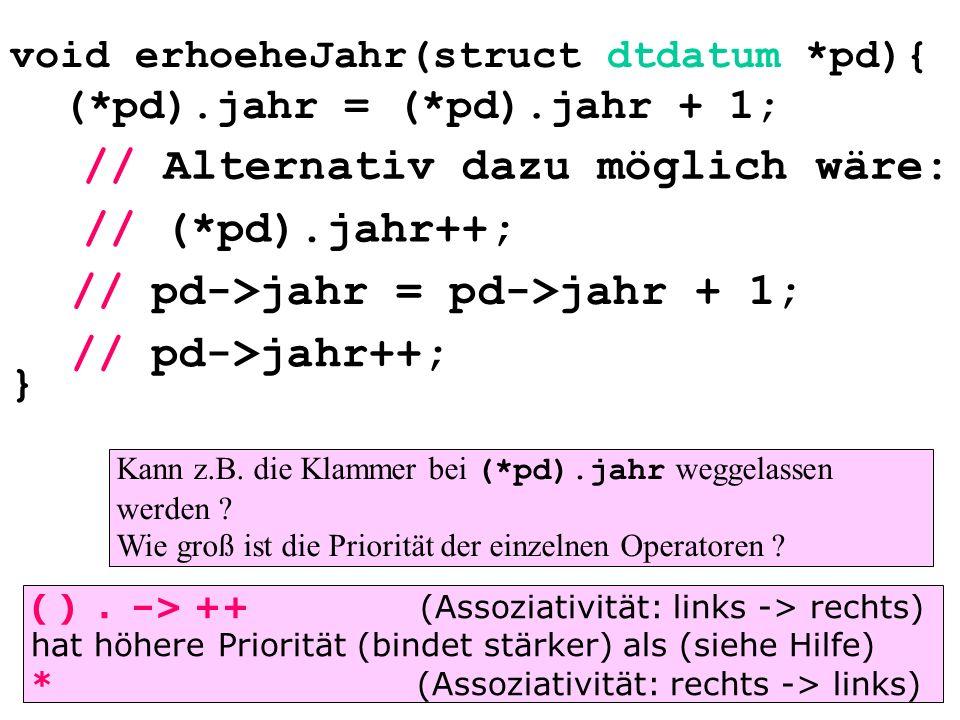void erhoeheJahr(struct dtdatum *pd){ (*pd).jahr = (*pd).jahr + 1; } // (*pd).jahr++; // pd->jahr = pd->jahr + 1; // pd->jahr++; // Alternativ dazu möglich wäre: Kann z.B.