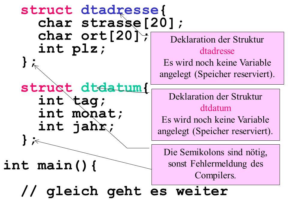 struct dtadresse{ char strasse[20]; char ort[20]; int plz; }; struct dtdatum{ int tag; int monat; int jahr; }; int main(){ // gleich geht es weiter Hier wird an den Anfang eines jeden Strukturnamens dt (wie datentyp) geschrieben.