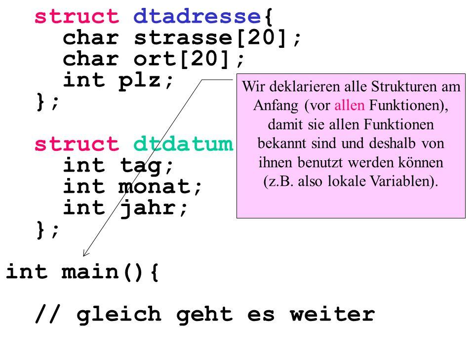 struct dtadresse{ char strasse[20]; char ort[20]; int plz; }; struct dtdatum{ int tag; int monat; int jahr; }; int main(){ // gleich geht es weiter Wi