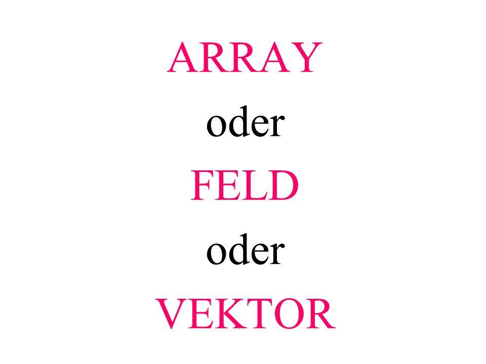 ARRAY oder FELD oder VEKTOR