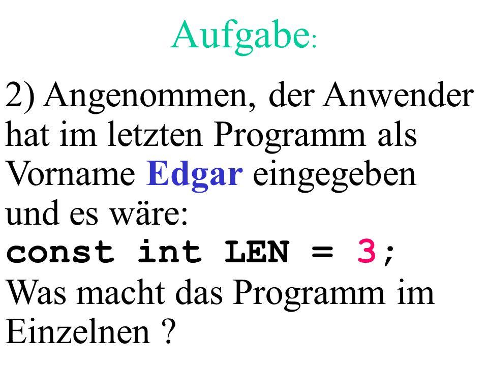 Aufgabe : 2) Angenommen, der Anwender hat im letzten Programm als Vorname Edgar eingegeben und es wäre: const int LEN = 3; Was macht das Programm im E