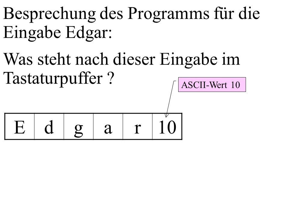 Besprechung des Programms für die Eingabe Edgar: Was steht nach dieser Eingabe im Tastaturpuffer ? Edgar10 ASCII-Wert 10