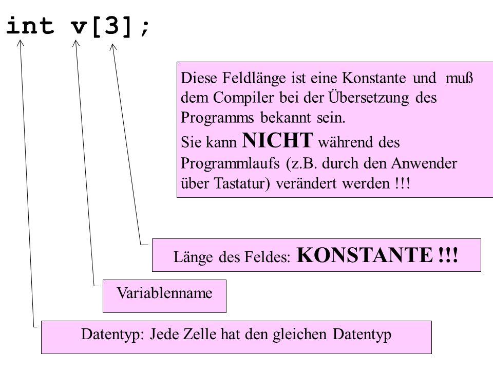 int v[3]; Datentyp: Jede Zelle hat den gleichen Datentyp Variablenname Länge des Feldes: KONSTANTE !!! Diese Feldlänge ist eine Konstante und muß dem