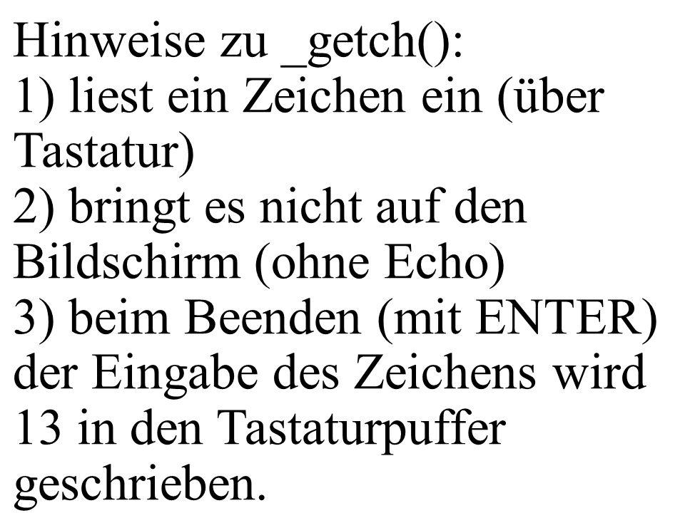 Hinweise zu _getch(): 1) liest ein Zeichen ein (über Tastatur) 2) bringt es nicht auf den Bildschirm (ohne Echo) 3) beim Beenden (mit ENTER) der Einga