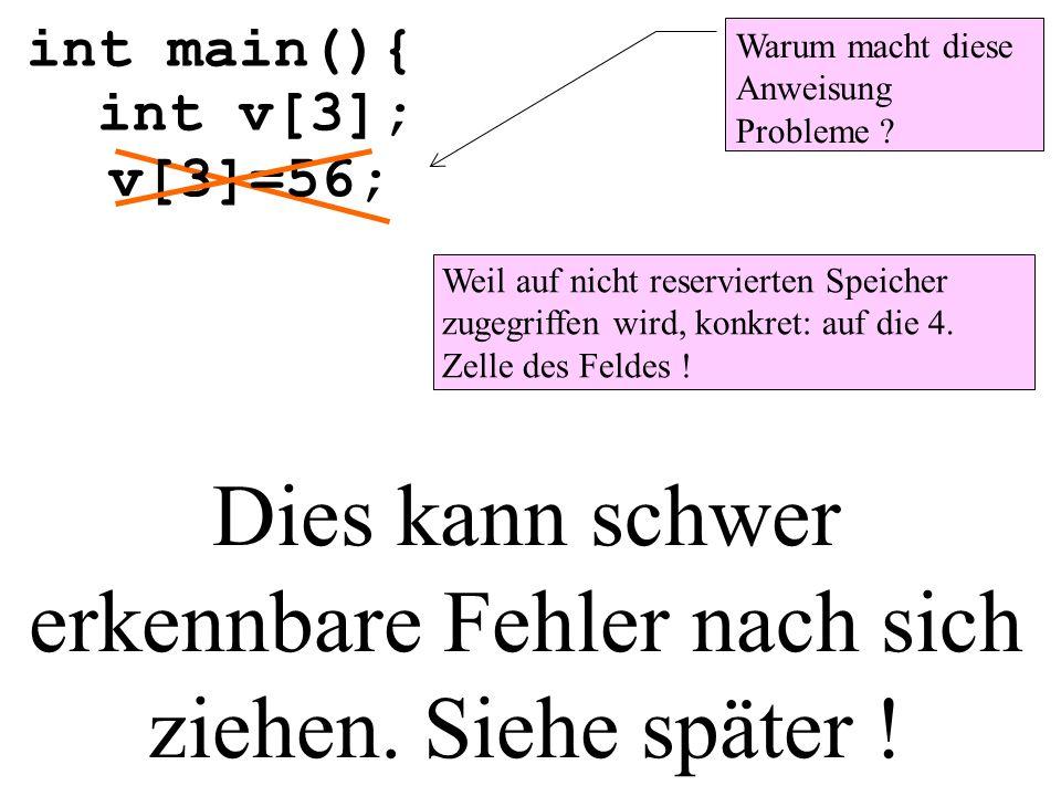 int main(){ int v[3]; v[3]=56; Dies kann schwer erkennbare Fehler nach sich ziehen. Siehe später ! Warum macht diese Anweisung Probleme ? Weil auf nic