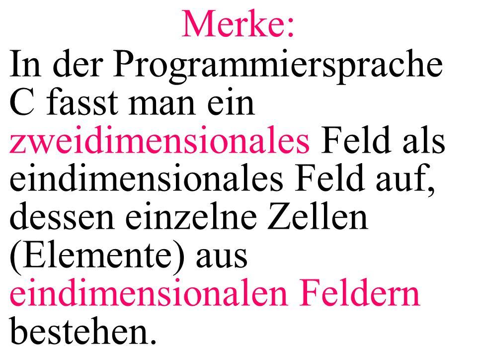 Merke: In der Programmiersprache C fasst man ein zweidimensionales Feld als eindimensionales Feld auf, dessen einzelne Zellen (Elemente) aus eindimens