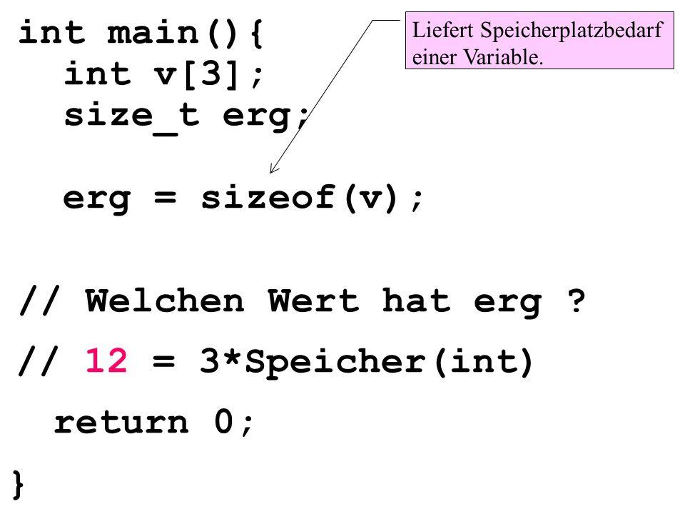 // 12 = 3*Speicher(int) int main(){ int v[3]; size_t erg; erg = sizeof(v); // Welchen Wert hat erg ? Liefert Speicherplatzbedarf einer Variable. retur