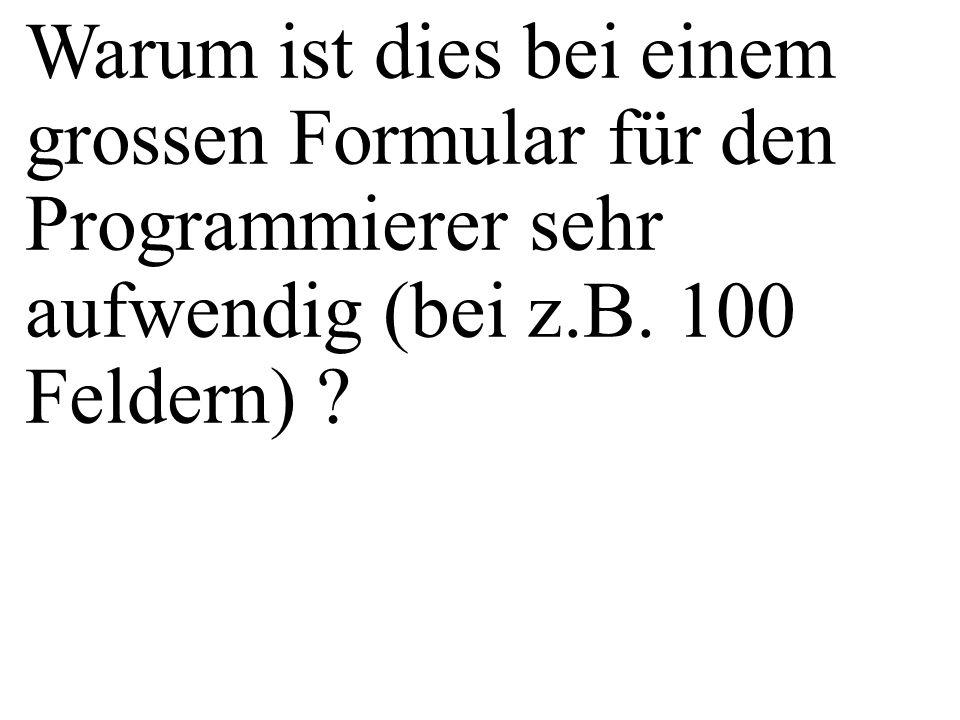 Warum ist dies bei einem grossen Formular für den Programmierer sehr aufwendig (bei z.B. 100 Feldern) ?