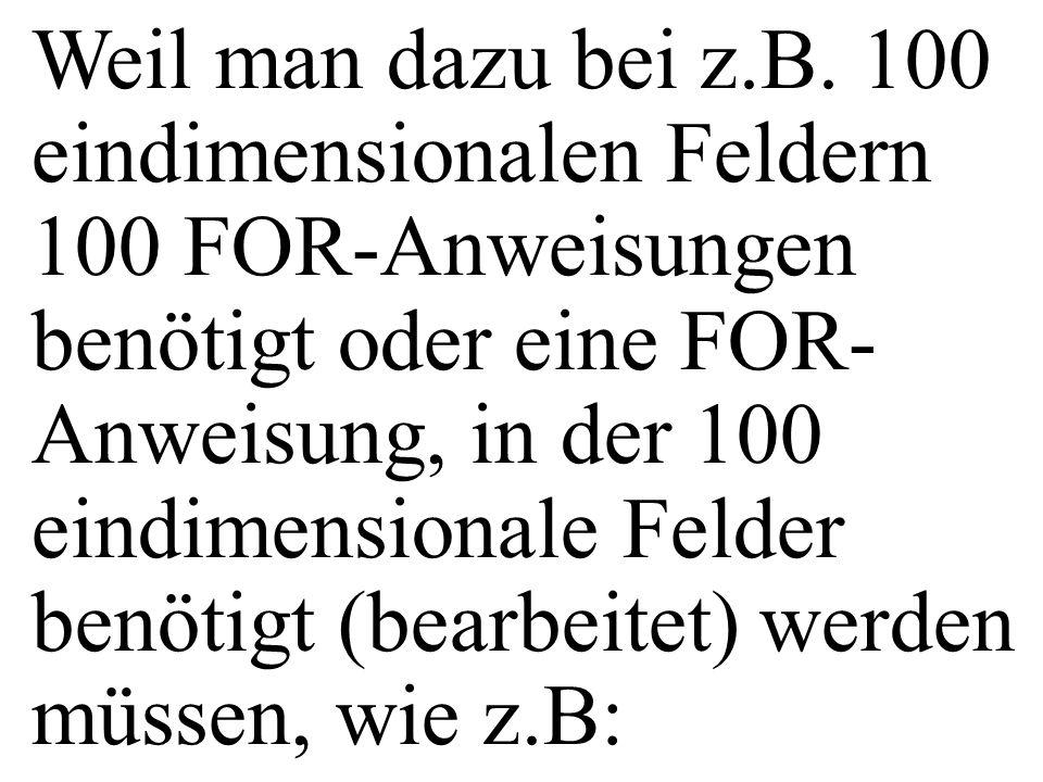 Weil man dazu bei z.B. 100 eindimensionalen Feldern 100 FOR-Anweisungen benötigt oder eine FOR- Anweisung, in der 100 eindimensionale Felder benötigt