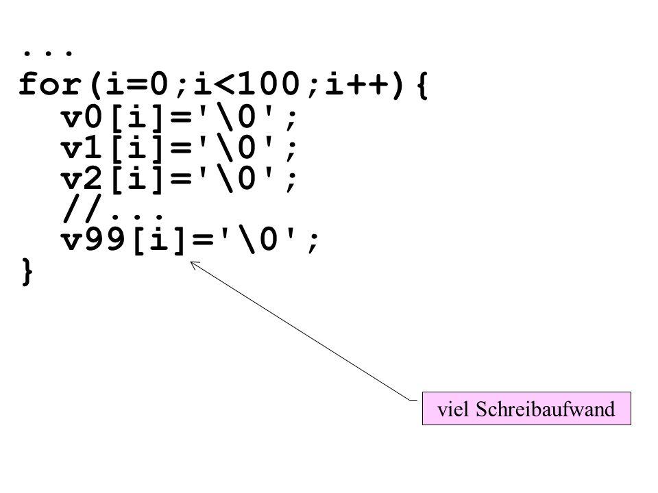... for(i=0;i<100;i++){ v0[i]='\0'; v1[i]='\0'; v2[i]='\0'; //... v99[i]='\0'; } viel Schreibaufwand