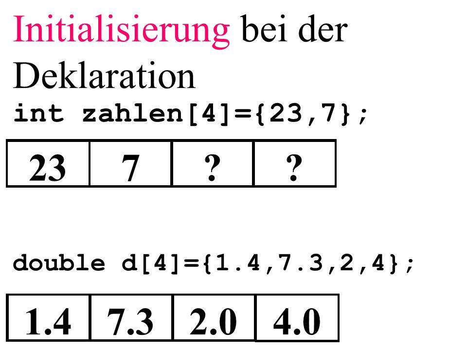Initialisierung bei der Deklaration int zahlen[4]={23,7}; double d[4]={1.4,7.3,2,4}; 237?? 1.47.32.04.0