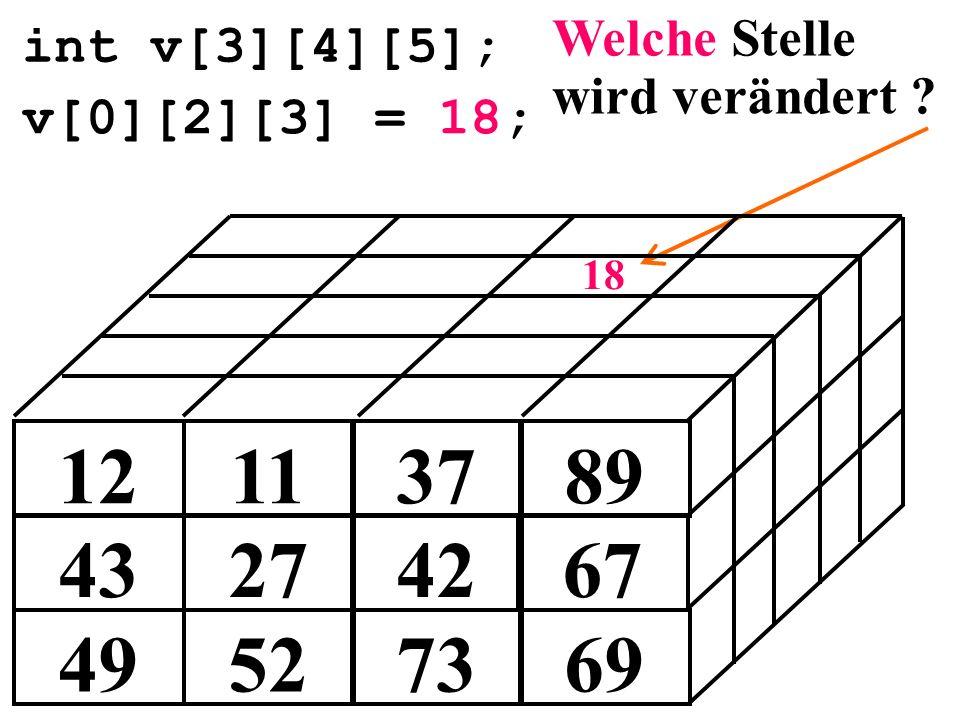 int v[3][4][5]; 49527369 43274267 12113789 v[0][2][3] = 18; 18 Welche Stelle wird verändert ?