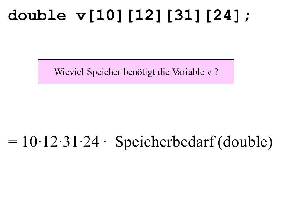 double v[10][12][31][24]; Wieviel Speicher benötigt die Variable v ? = 10·12·31·24 · Speicherbedarf (double)