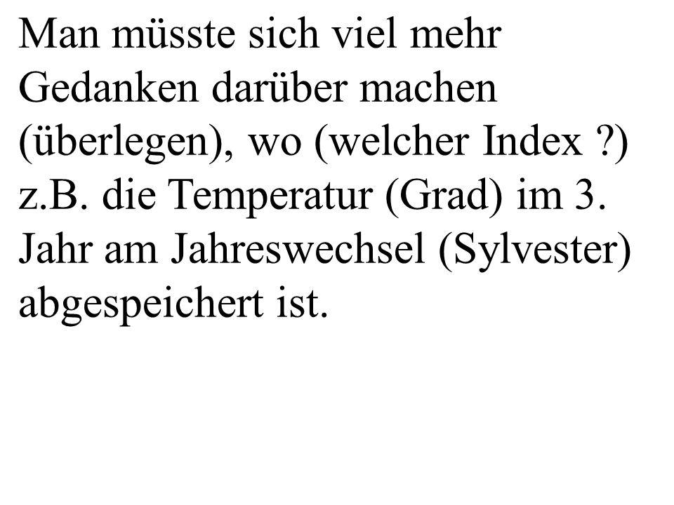 Man müsste sich viel mehr Gedanken darüber machen (überlegen), wo (welcher Index ?) z.B. die Temperatur (Grad) im 3. Jahr am Jahreswechsel (Sylvester)