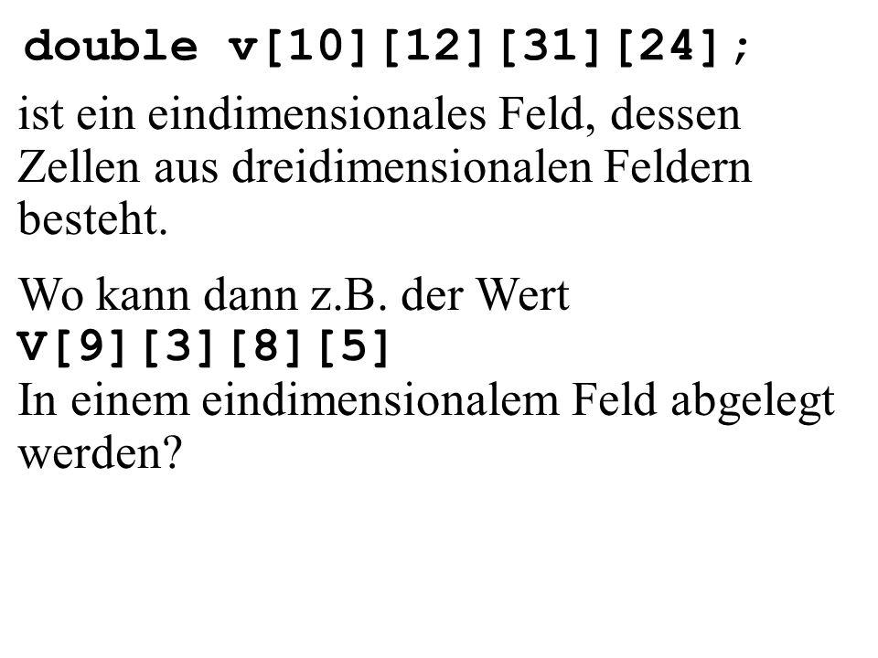 double v[10][12][31][24]; ist ein eindimensionales Feld, dessen Zellen aus dreidimensionalen Feldern besteht. Wo kann dann z.B. der Wert V[9][3][8][5]