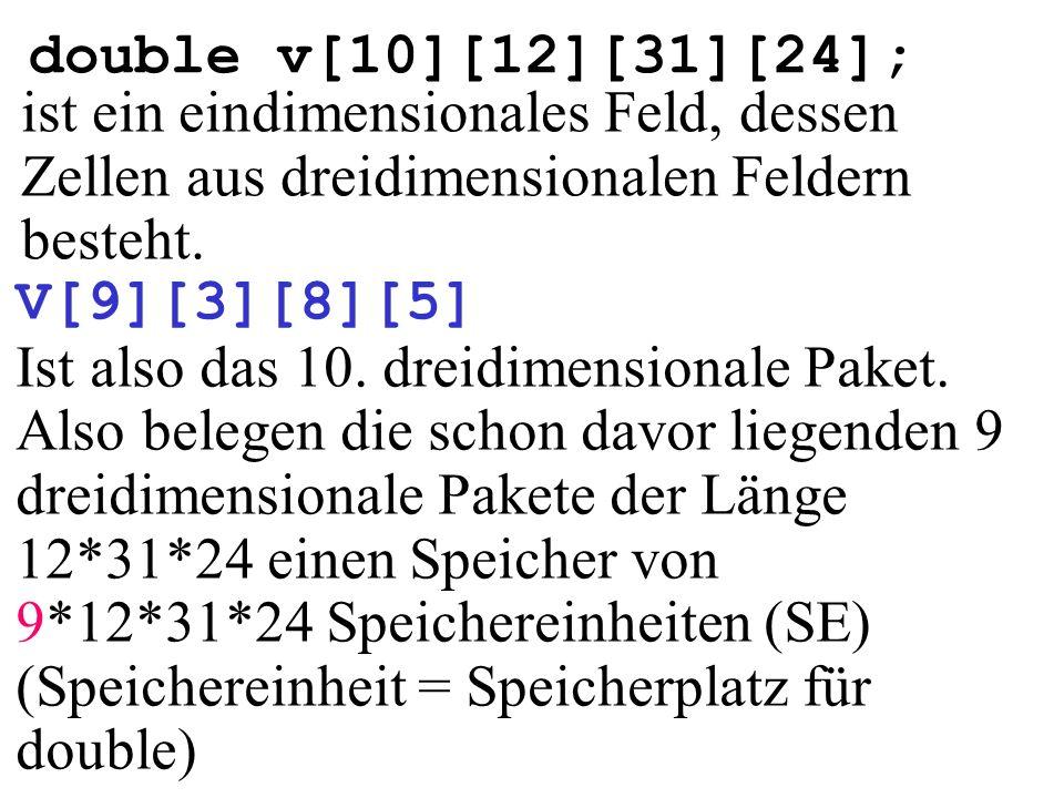 double v[10][12][31][24]; ist ein eindimensionales Feld, dessen Zellen aus dreidimensionalen Feldern besteht. V[9][3][8][5] Ist also das 10. dreidimen
