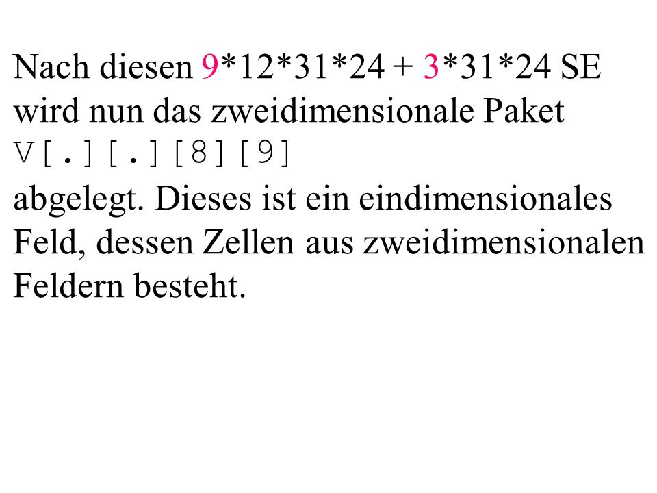 Nach diesen 9*12*31*24 + 3*31*24 SE wird nun das zweidimensionale Paket V[.][.][8][9] abgelegt. Dieses ist ein eindimensionales Feld, dessen Zellen au