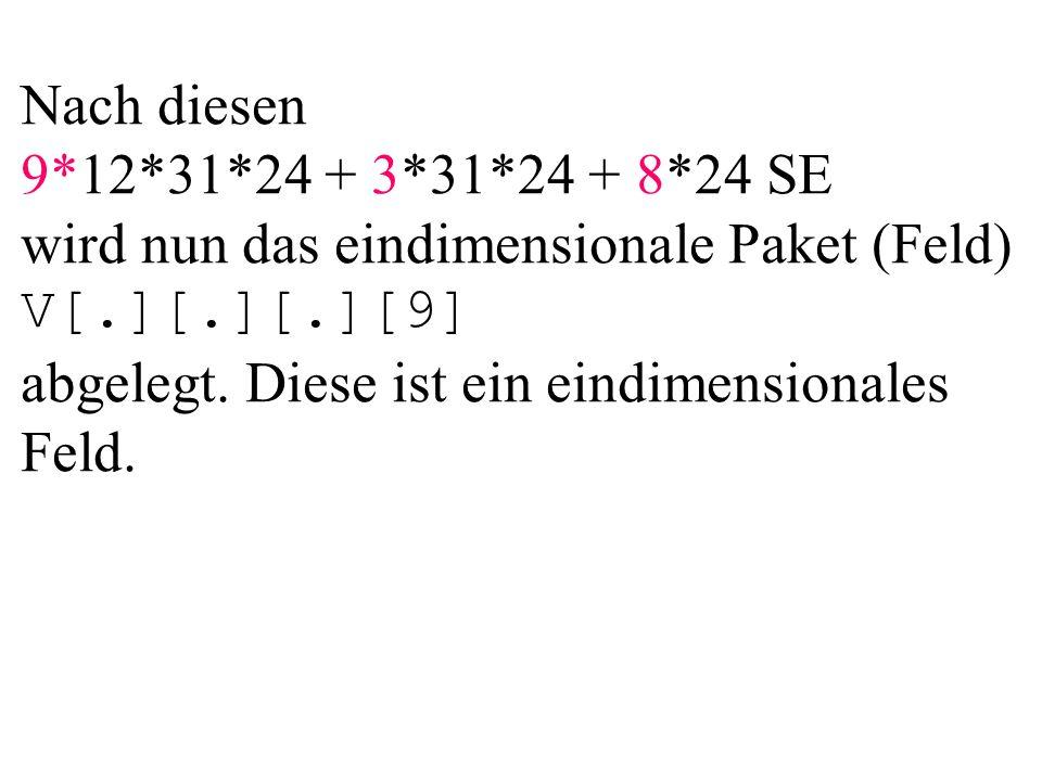 Nach diesen 9*12*31*24 + 3*31*24 + 8*24 SE wird nun das eindimensionale Paket (Feld) V[.][.][.][9] abgelegt. Diese ist ein eindimensionales Feld.
