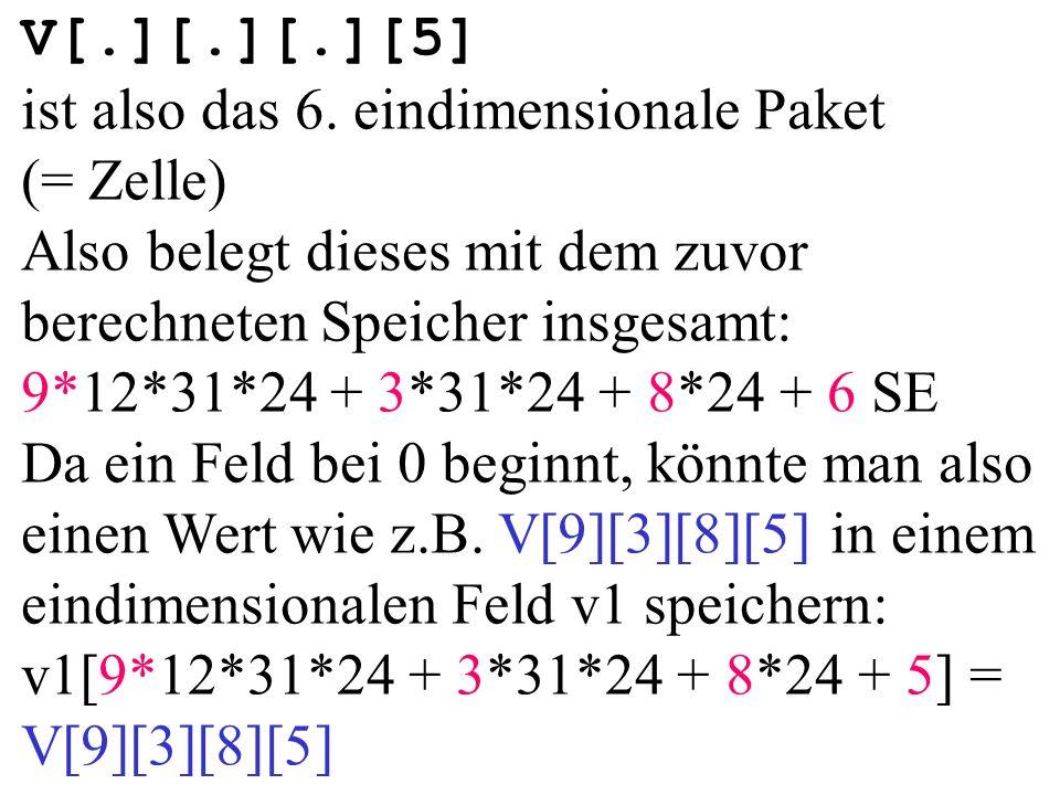 V[.][.][.][5] ist also das 6. eindimensionale Paket (= Zelle) Also belegt dieses mit dem zuvor berechneten Speicher insgesamt: 9*12*31*24 + 3*31*24 +