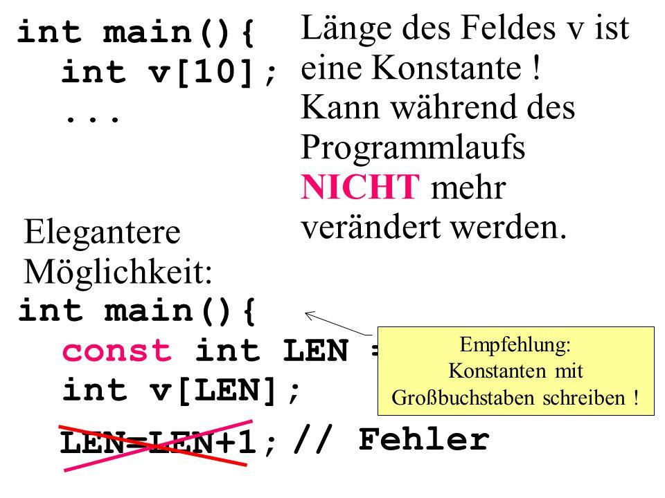 int main(){ int v[10];... int main(){ const int LEN = 10; int v[LEN]; Elegantere Möglichkeit: Länge des Feldes v ist eine Konstante ! Kann während des