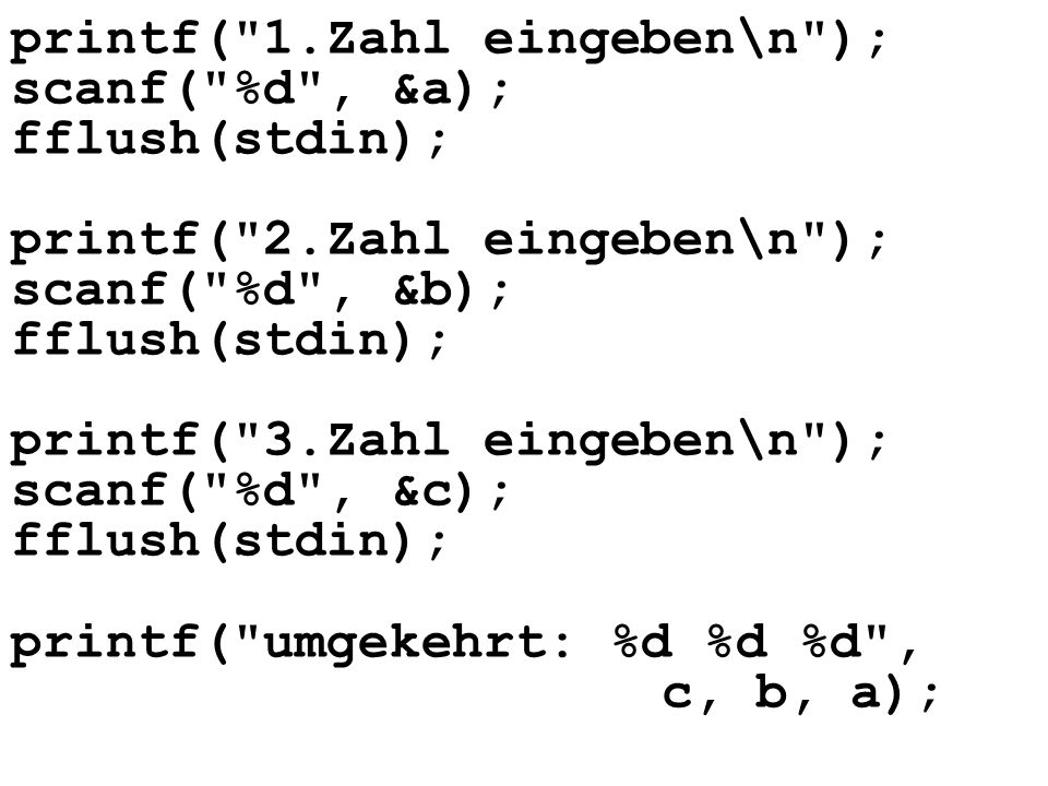 printf( Zahleneingaben\n ); i=0; while(i<=anz-1){ printf( Zahleingabe:\n ); scanf( %d , &v[i]); fflush(stdin); i=i+1; }