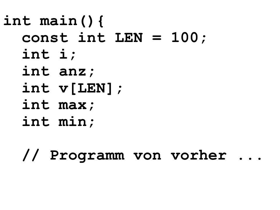 int main(){ const int LEN = 100; int i; int anz; int v[LEN]; int max; int min; // Programm von vorher...