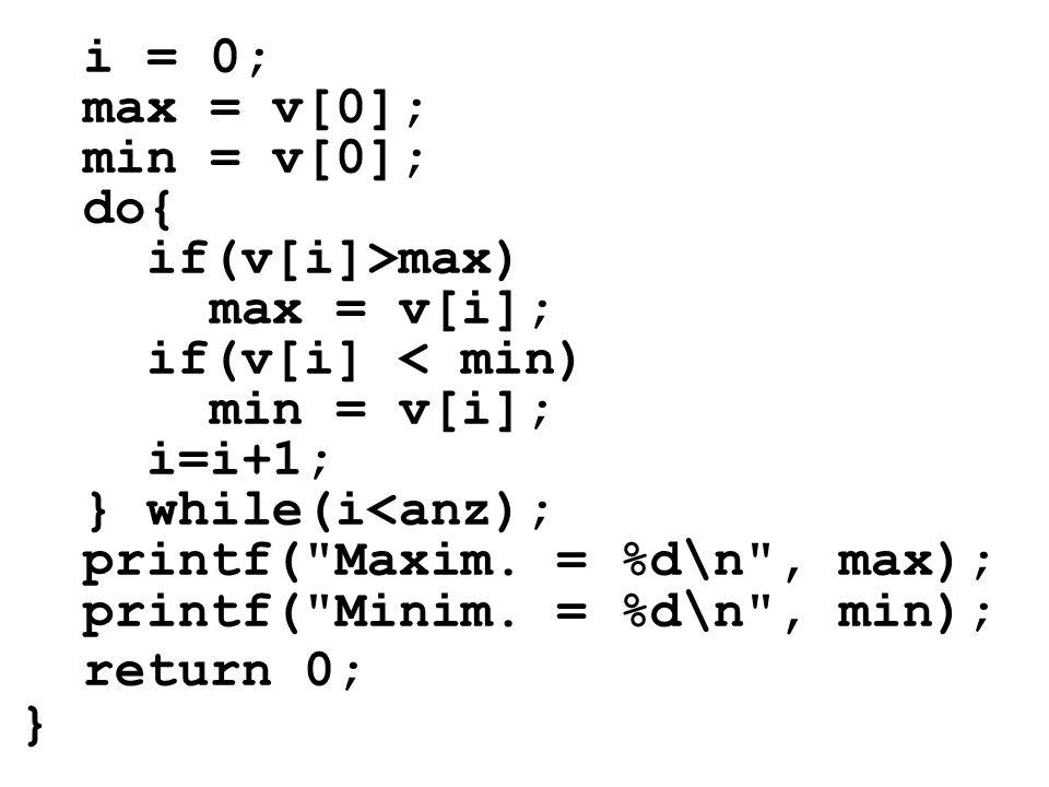 i = 0; max = v[0]; min = v[0]; do{ if(v[i]>max) max = v[i]; if(v[i] < min) min = v[i]; i=i+1; } while(i<anz); printf(