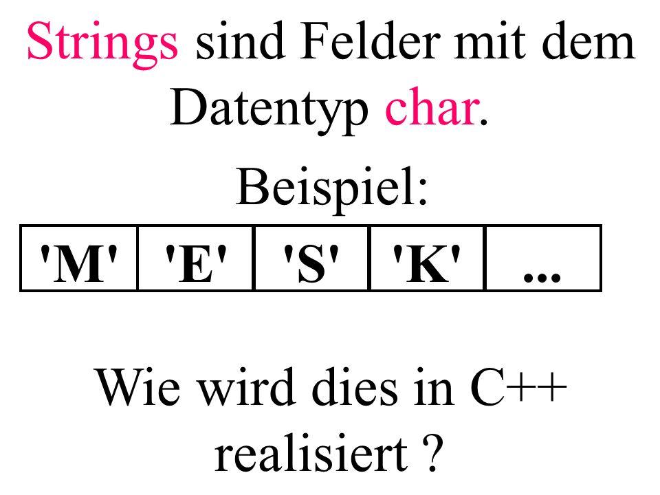 Strings sind Felder mit dem Datentyp char. 'M''E''S''K'... Beispiel: Wie wird dies in C++ realisiert ?