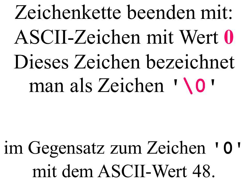 Zeichenkette beenden mit: ASCII-Zeichen mit Wert 0 Dieses Zeichen bezeichnet man als Zeichen '\0' im Gegensatz zum Zeichen '0' mit dem ASCII-Wert 48.