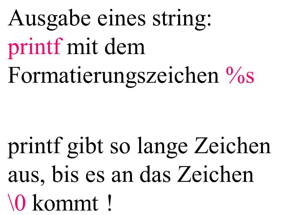 Ausgabe eines string: printf mit dem Formatierungszeichen %s printf gibt so lange Zeichen aus, bis es an das Zeichen \0 kommt !