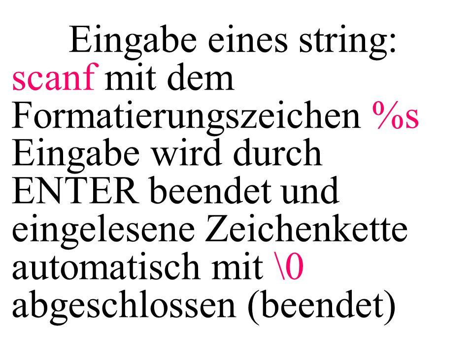 Eingabe eines string: scanf mit dem Formatierungszeichen %s Eingabe wird durch ENTER beendet und eingelesene Zeichenkette automatisch mit \0 abgeschlo