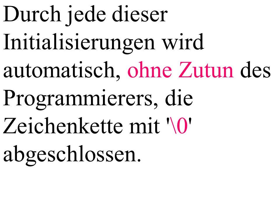Durch jede dieser Initialisierungen wird automatisch, ohne Zutun des Programmierers, die Zeichenkette mit '\0' abgeschlossen.