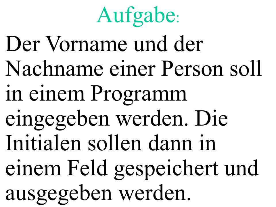 Aufgabe : Der Vorname und der Nachname einer Person soll in einem Programm eingegeben werden. Die Initialen sollen dann in einem Feld gespeichert und