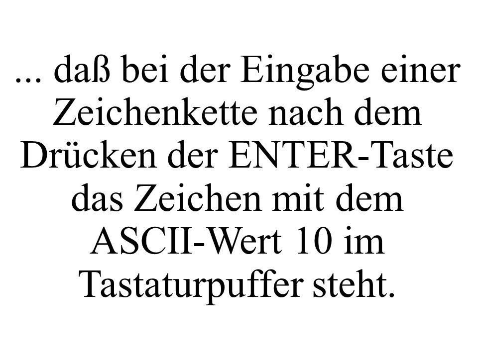 ... daß bei der Eingabe einer Zeichenkette nach dem Drücken der ENTER-Taste das Zeichen mit dem ASCII-Wert 10 im Tastaturpuffer steht.