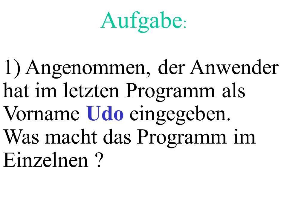 Aufgabe : 1) Angenommen, der Anwender hat im letzten Programm als Vorname Udo eingegeben. Was macht das Programm im Einzelnen ?