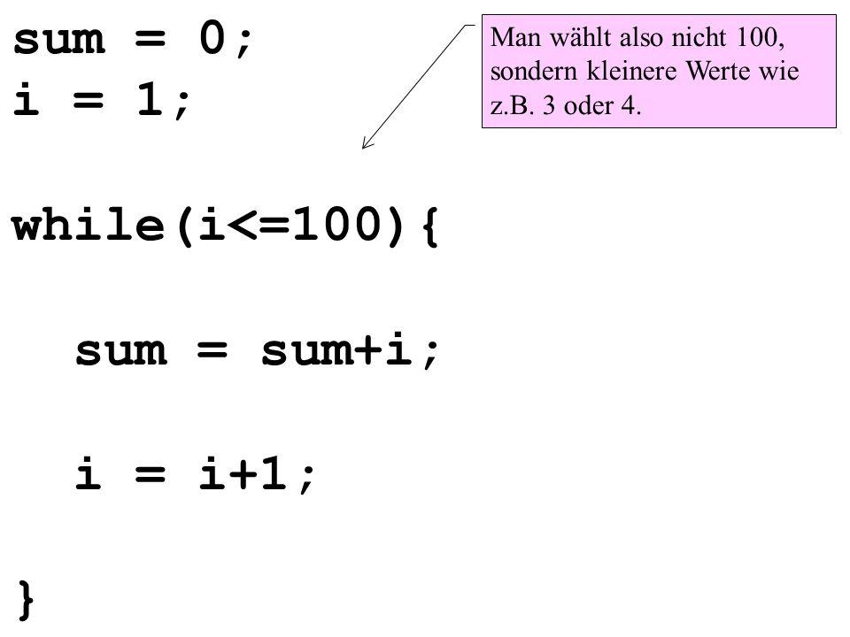 sum = 0; i = 1; while(i<=100){ sum = sum+i; i = i+1; } Man wählt also nicht 100, sondern kleinere Werte wie z.B. 3 oder 4.